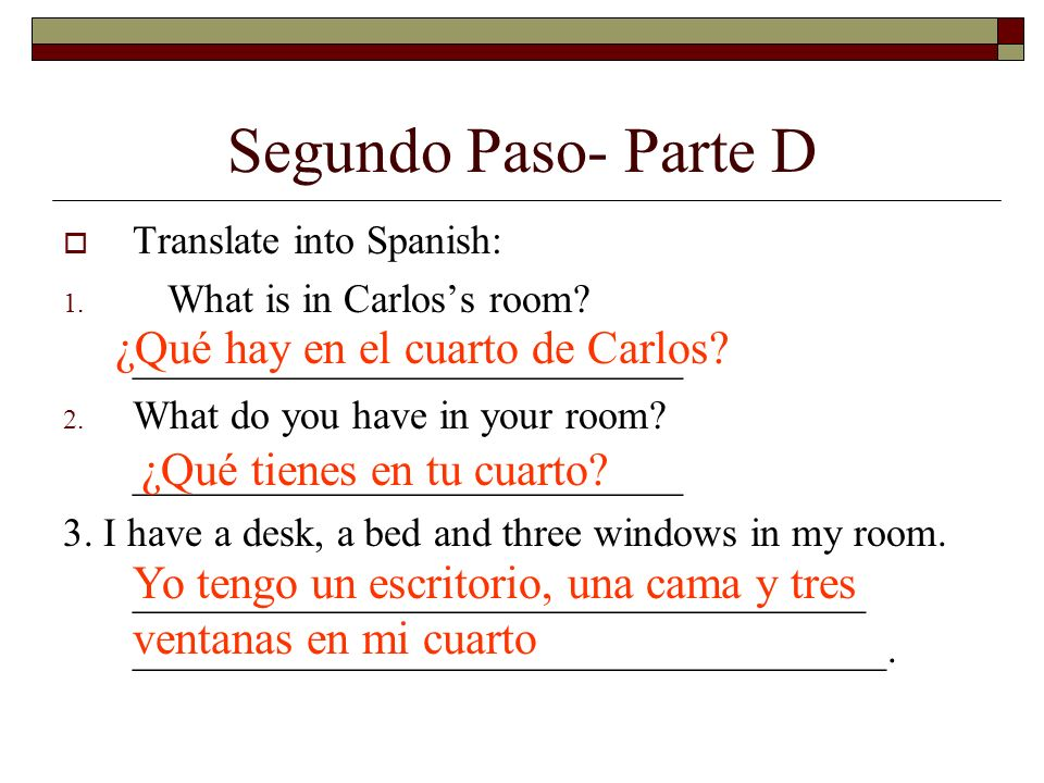 Segundo Paso- Parte D Translate into Spanish: 1. What is in Carloss room.