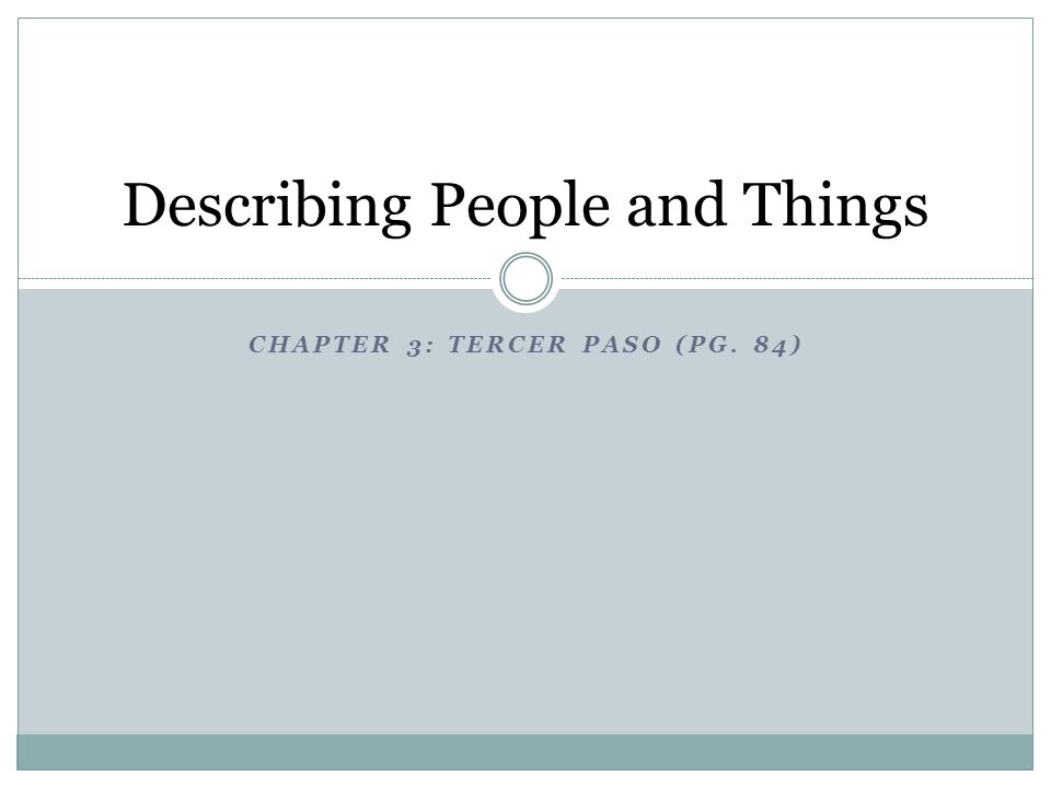 CHAPTER 3: TERCER PASO (PG. 84) Describing People and Things