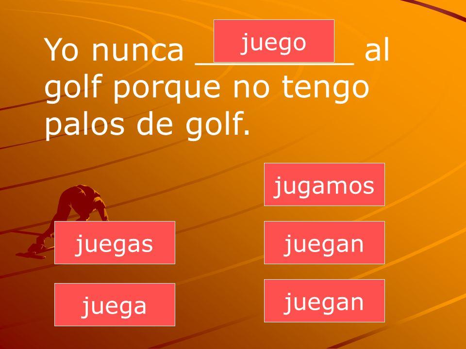 juegan juegas juega jugamos juegan juego Yo nunca ________ al golf porque no tengo palos de golf.