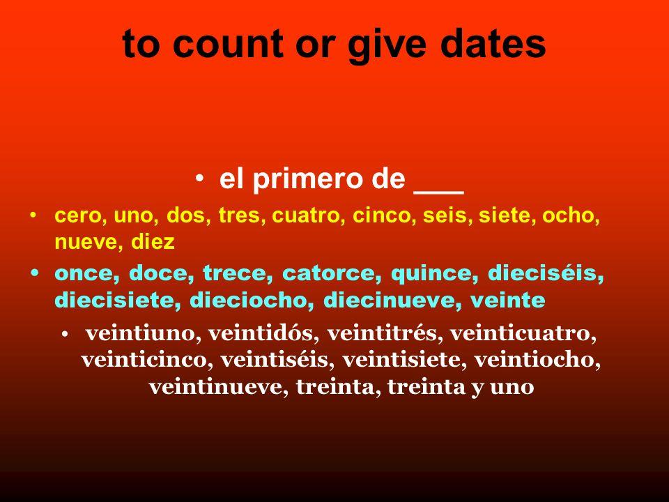 to count or give dates el primero de ___ cero, uno, dos, tres, cuatro, cinco, seis, siete, ocho, nueve, diez once, doce, trece, catorce, quince, dieci