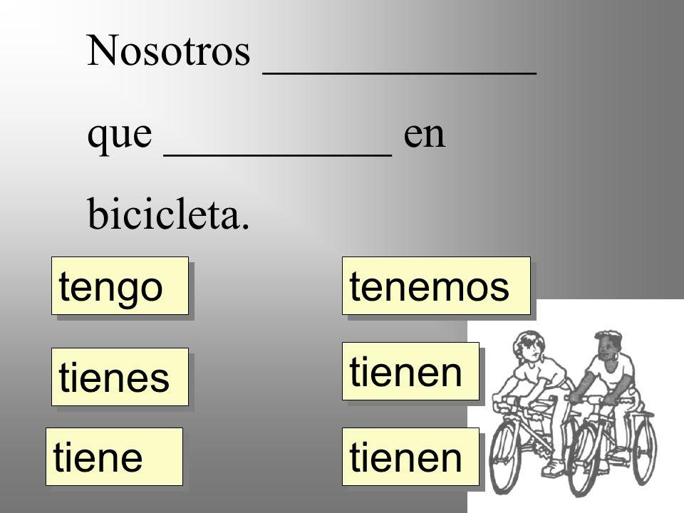 Nosotros ____________ que __________ en bicicleta. tengo tienes tiene tienen tenemos