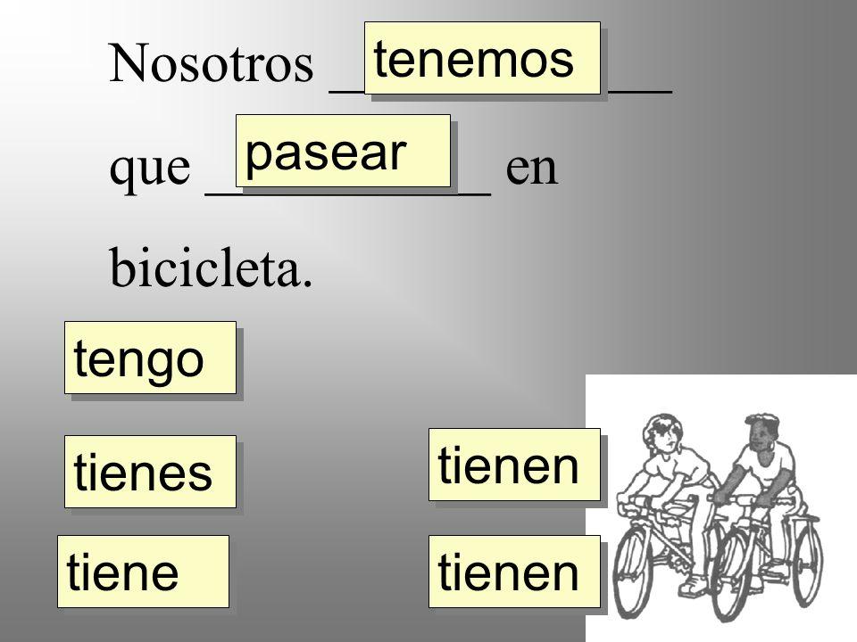 Nosotros ____________ que __________ en bicicleta. tengo tienes tiene tienen tenemos pasear