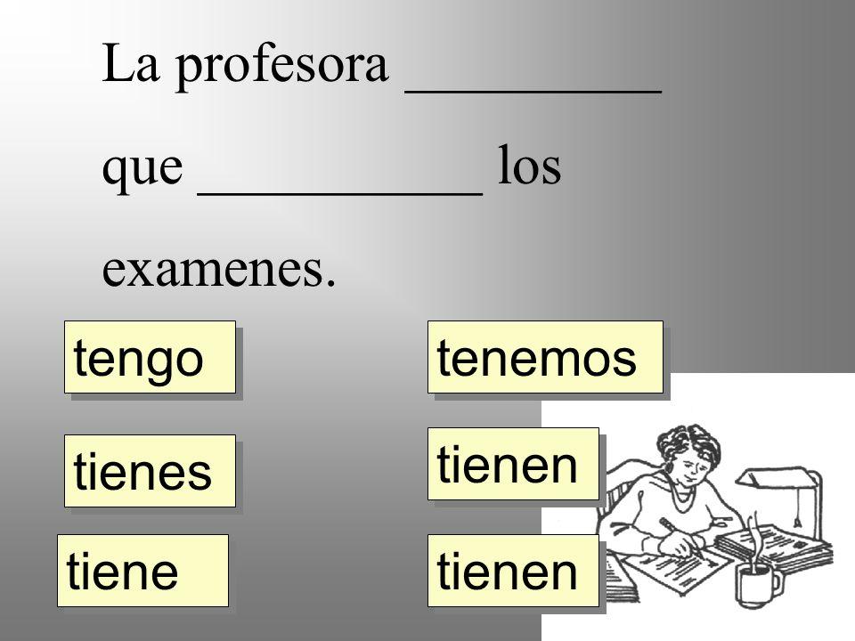 La profesora _________ que __________ los examenes. tengo tienes tiene tienen tenemos