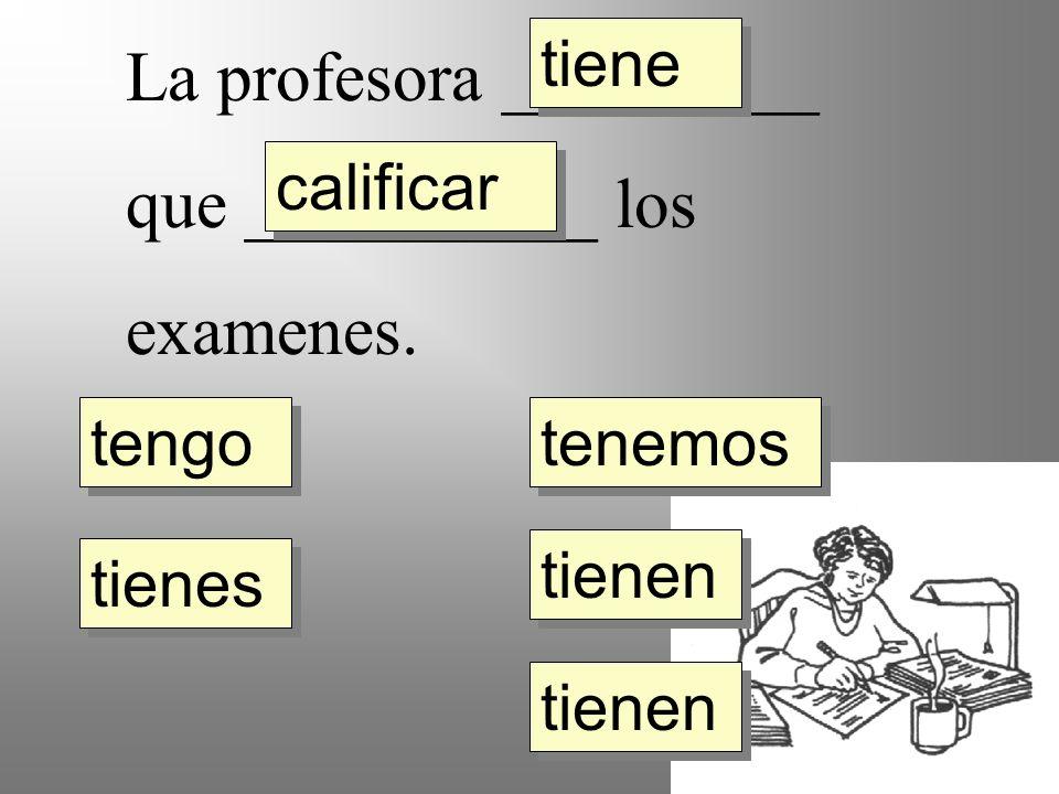 La profesora _________ que __________ los examenes. tengo tienes tiene tienen tenemos calificar