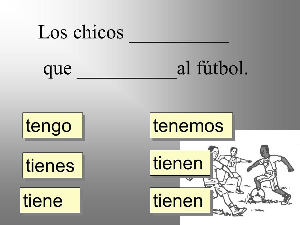 Los chicos __________ que __________al fútbol. tengo tienes tiene tienen tenemos