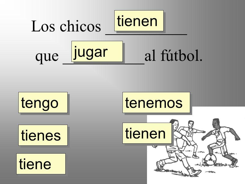 Los chicos __________ que __________al fútbol. tengo tienes tiene tienen tenemos jugar