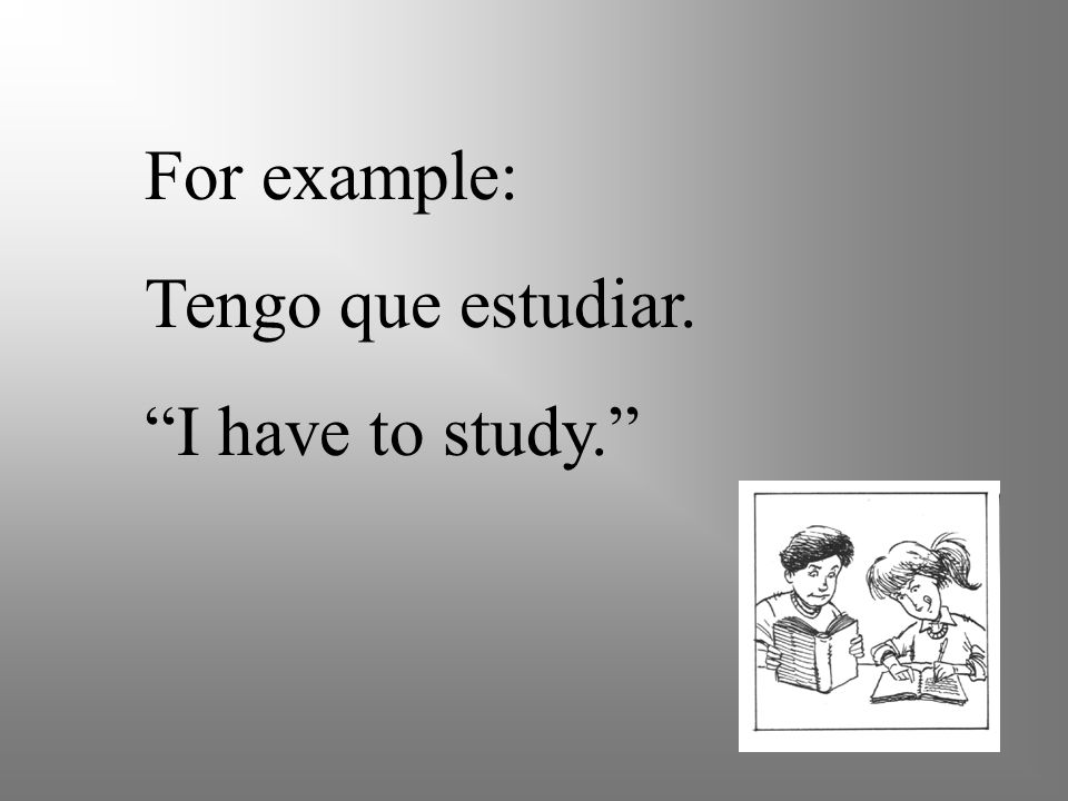 For example: Tengo que estudiar. I have to study.