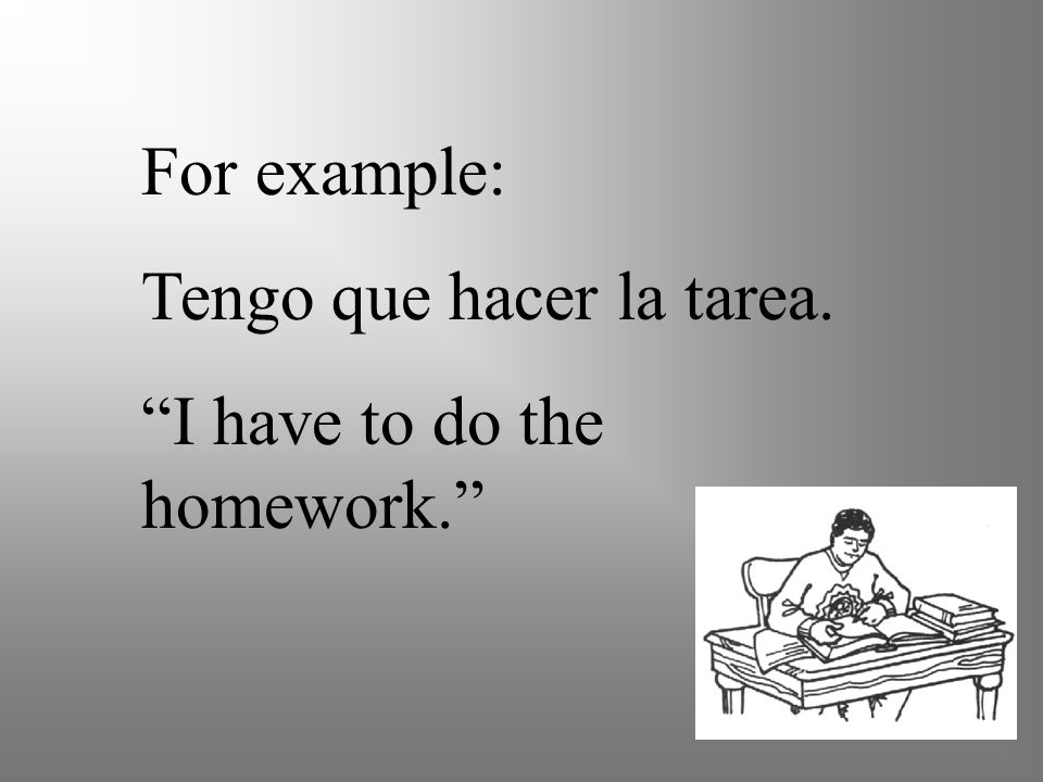 For example: Tengo que hacer la tarea. I have to do the homework.