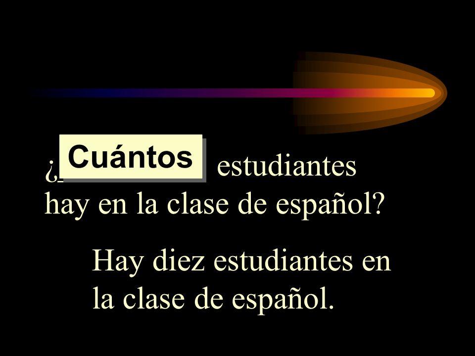 ¿_________ estudiantes hay en la clase de español? Hay diez estudiantes en la clase de español. Cuántos