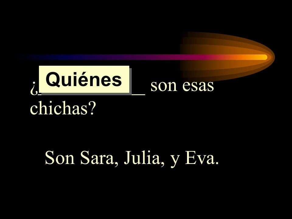 ¿___________ son esas chichas? Son Sara, Julia, y Eva. Quiénes