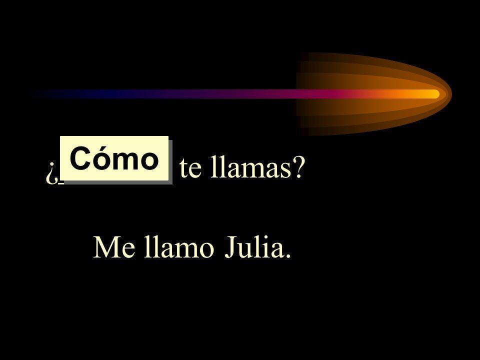 ¿______ te llamas? Me llamo Julia. Cómo