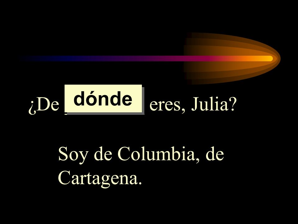 ¿De ________ eres, Julia? Soy de Columbia, de Cartagena. dónde