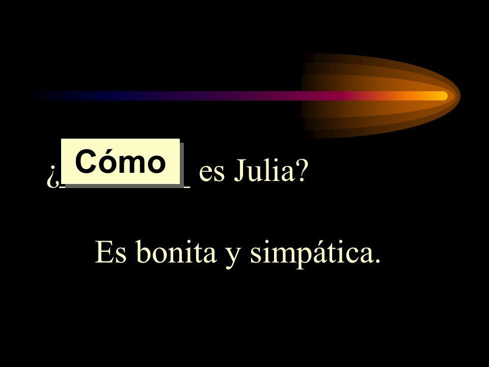 ¿________ es Julia? Es bonita y simpática. Cómo