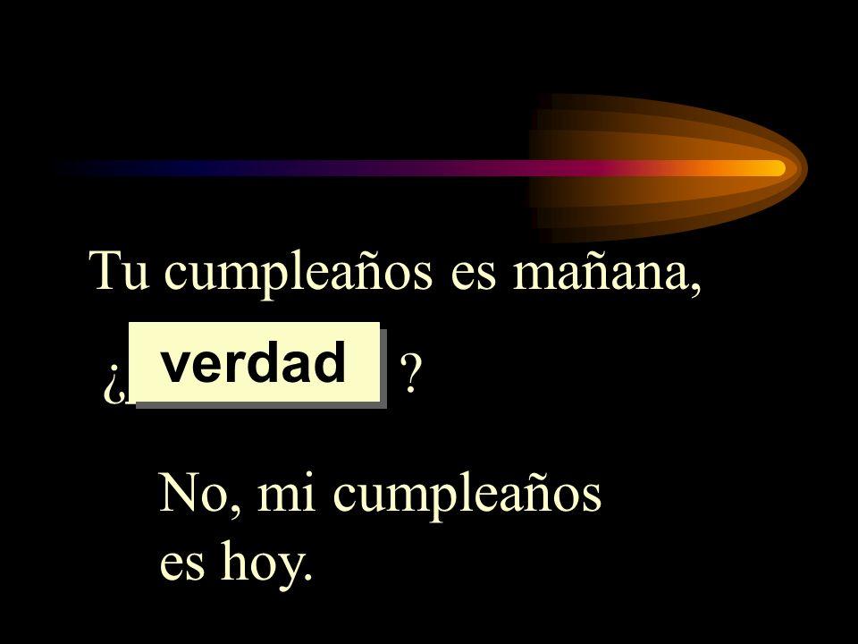 Tu cumpleaños es mañana, ¿_________ ? No, mi cumpleaños es hoy. verdad
