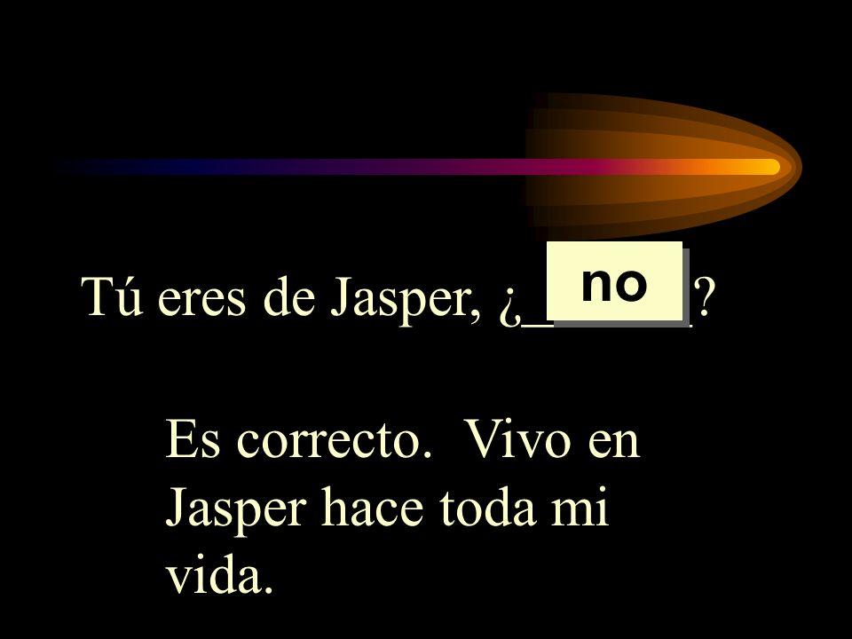 Tú eres de Jasper, ¿______? Es correcto. Vivo en Jasper hace toda mi vida. no
