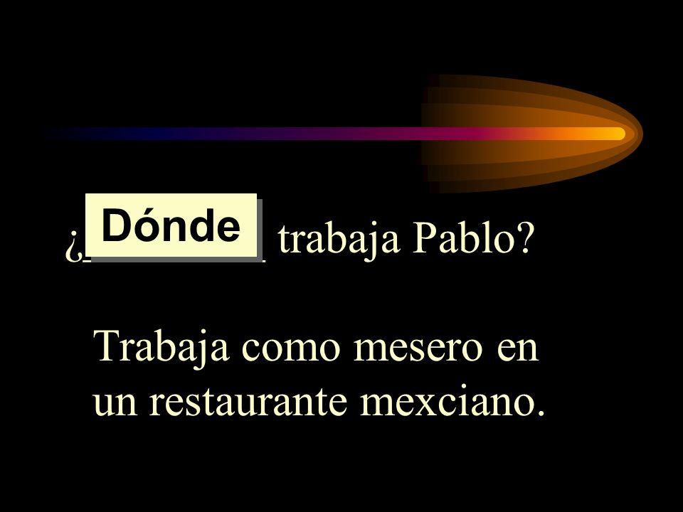 ¿________ trabaja Pablo? Trabaja como mesero en un restaurante mexciano. Dónde