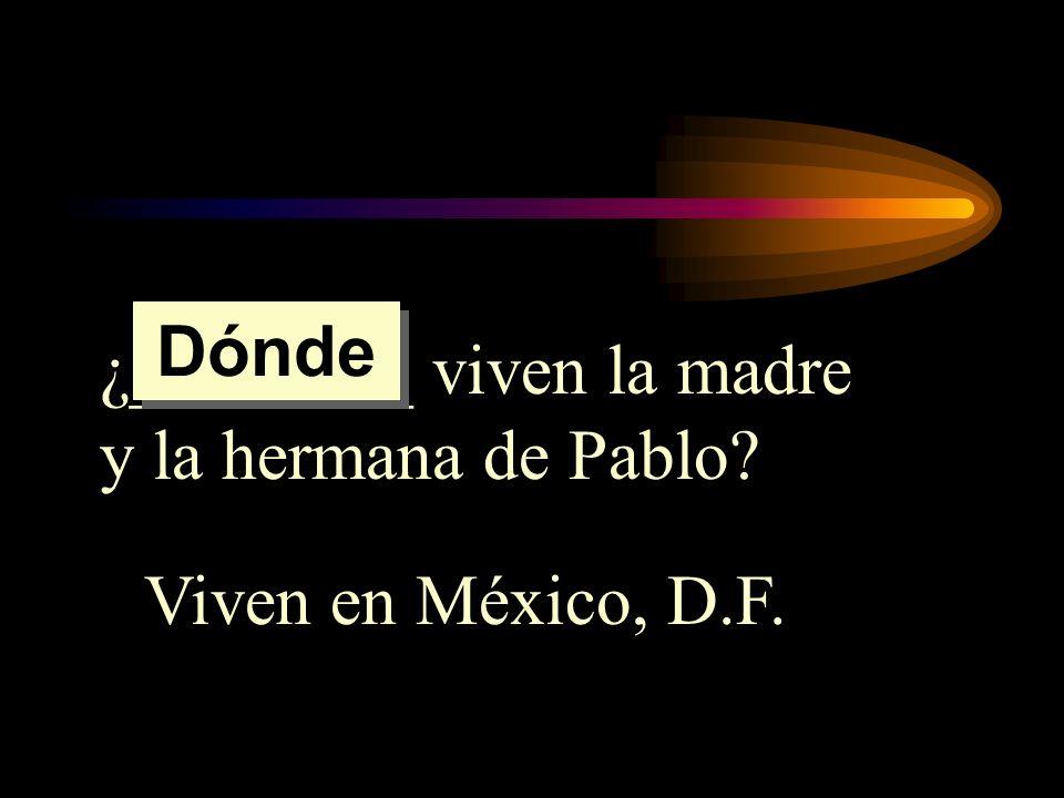 ¿________ viven la madre y la hermana de Pablo? Viven en México, D.F. Dónde