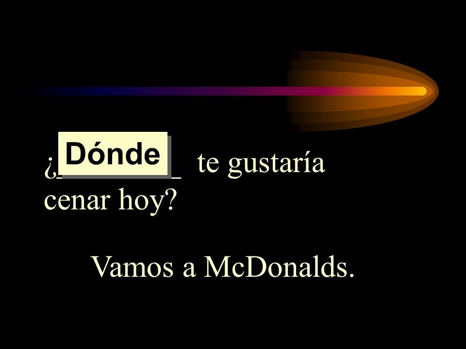 ¿________ te gustaría cenar hoy? Vamos a McDonalds. Dónde