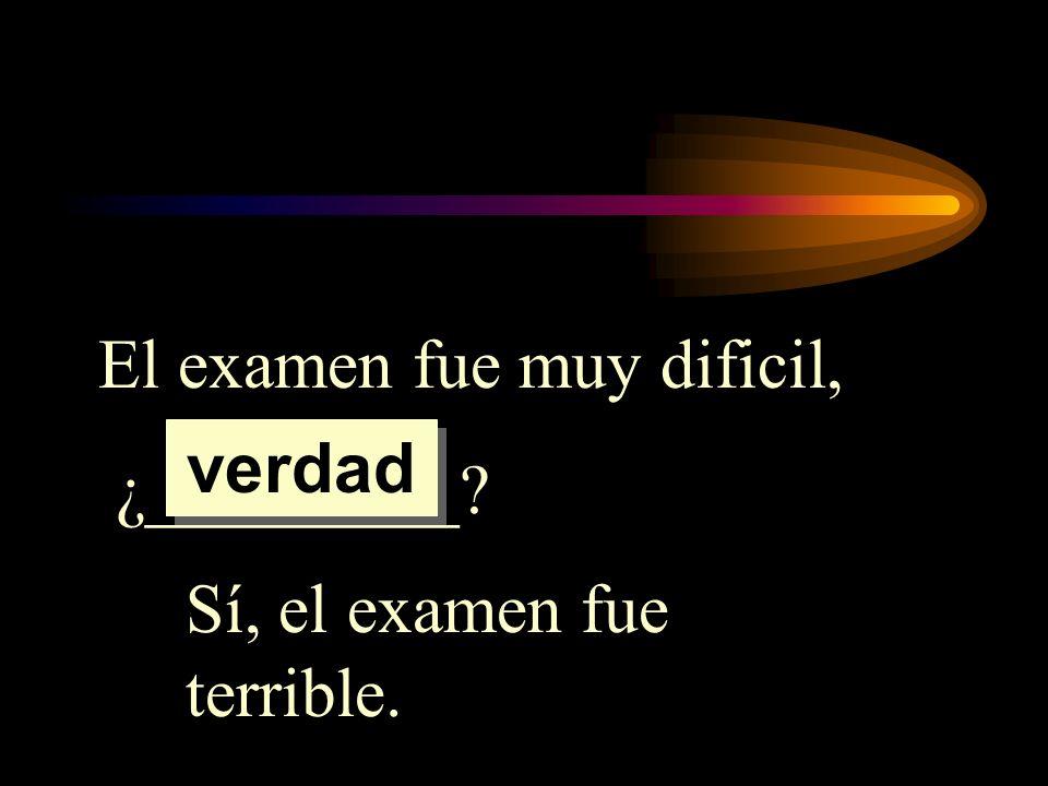El examen fue muy dificil, ¿_________? Sí, el examen fue terrible. verdad