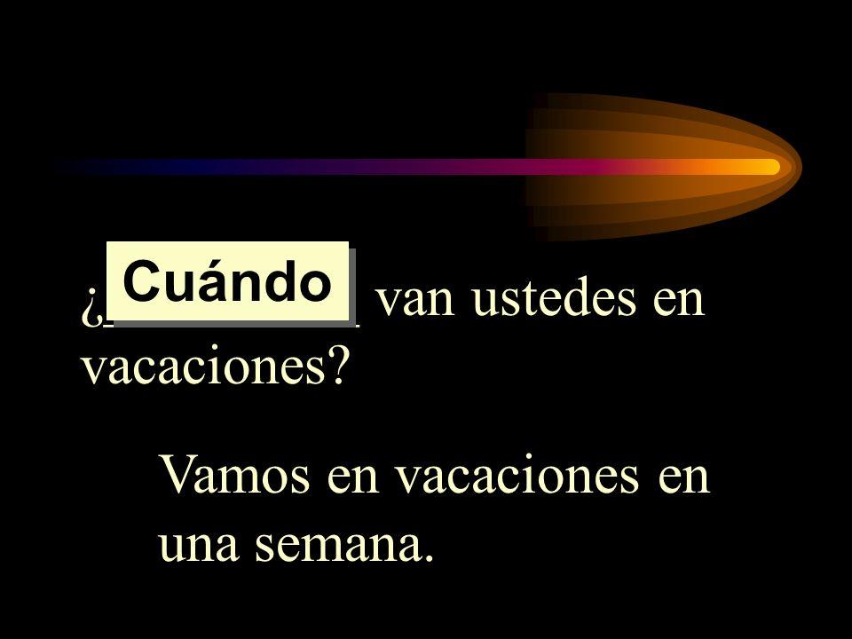 ¿_________ van ustedes en vacaciones? Vamos en vacaciones en una semana. Cuándo