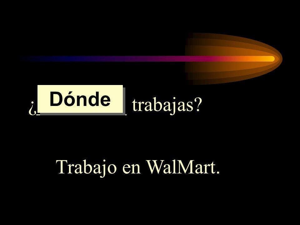 ¿_________ trabajas? Trabajo en WalMart. Dónde