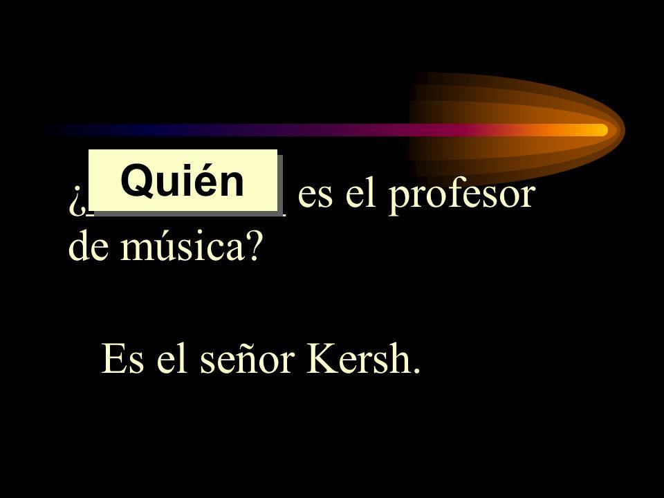 ¿_________ es el profesor de música? Es el señor Kersh. Quién