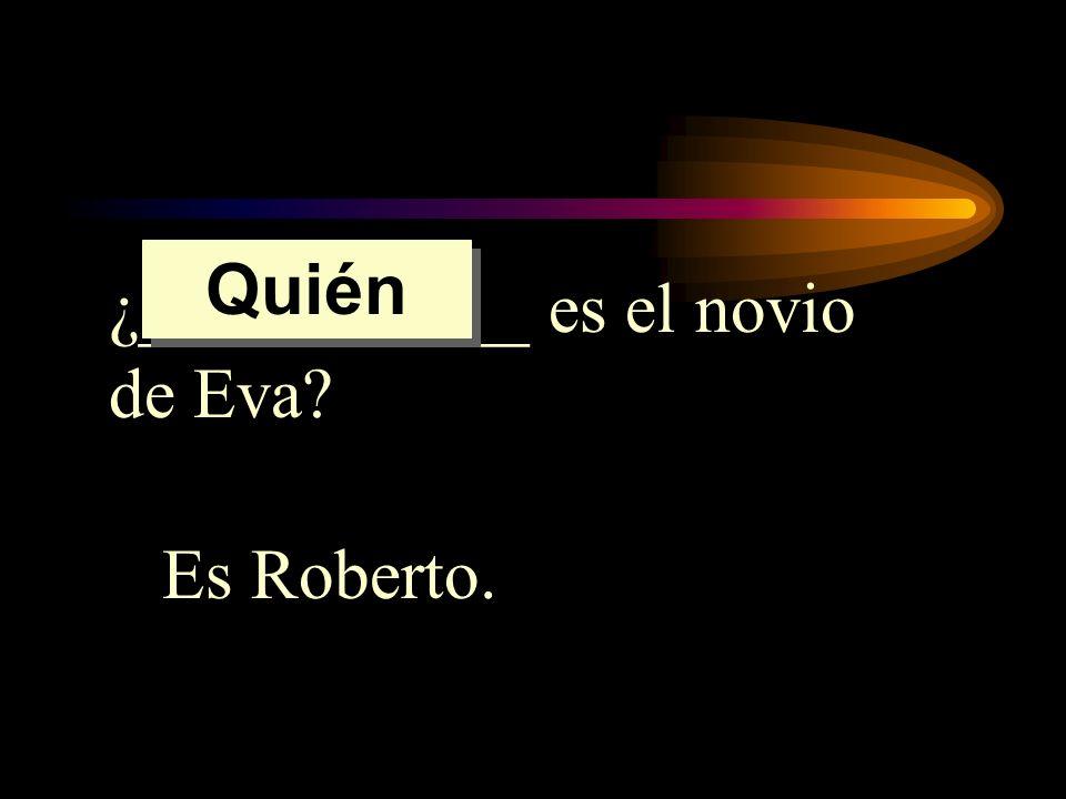 ¿___________ es el novio de Eva? Es Roberto. Quién