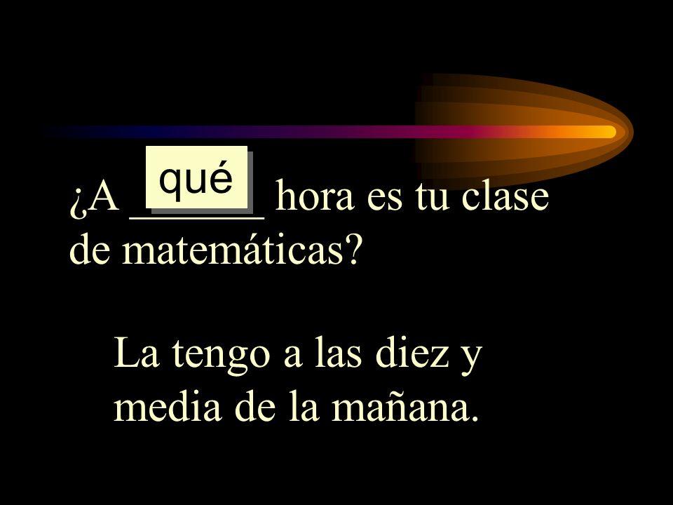 ¿A ______ hora es tu clase de matemáticas? La tengo a las diez y media de la mañana. qué