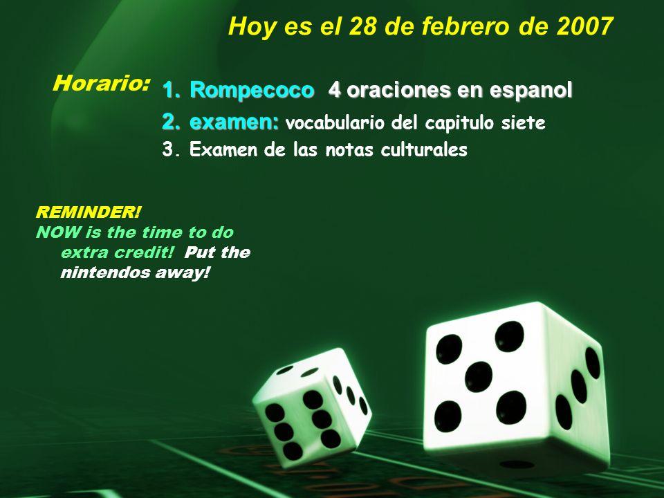 Hoy es el 28 de febrero de 2007 1.R ompecoco 4 oraciones en espanol 2.e xamen: vocabulario del capitulo siete 3.Examen de las notas culturales Horario: REMINDER.