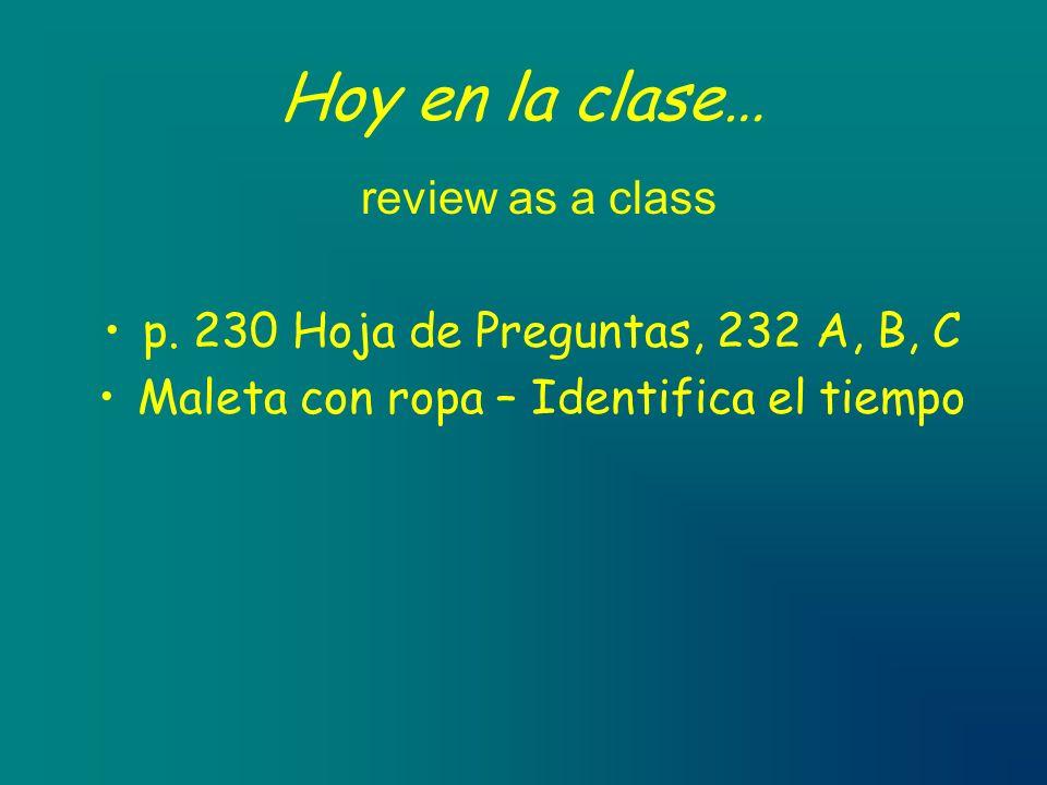 Hoy en la clase… review as a class p. 230 Hoja de Preguntas, 232 A, B, C Maleta con ropa – Identifica el tiempo