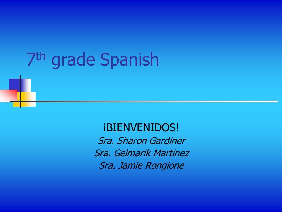 7 th grade Spanish ¡BIENVENIDOS! Sra. Sharon Gardiner Sra. Gelmarik Martinez Sra. Jamie Rongione