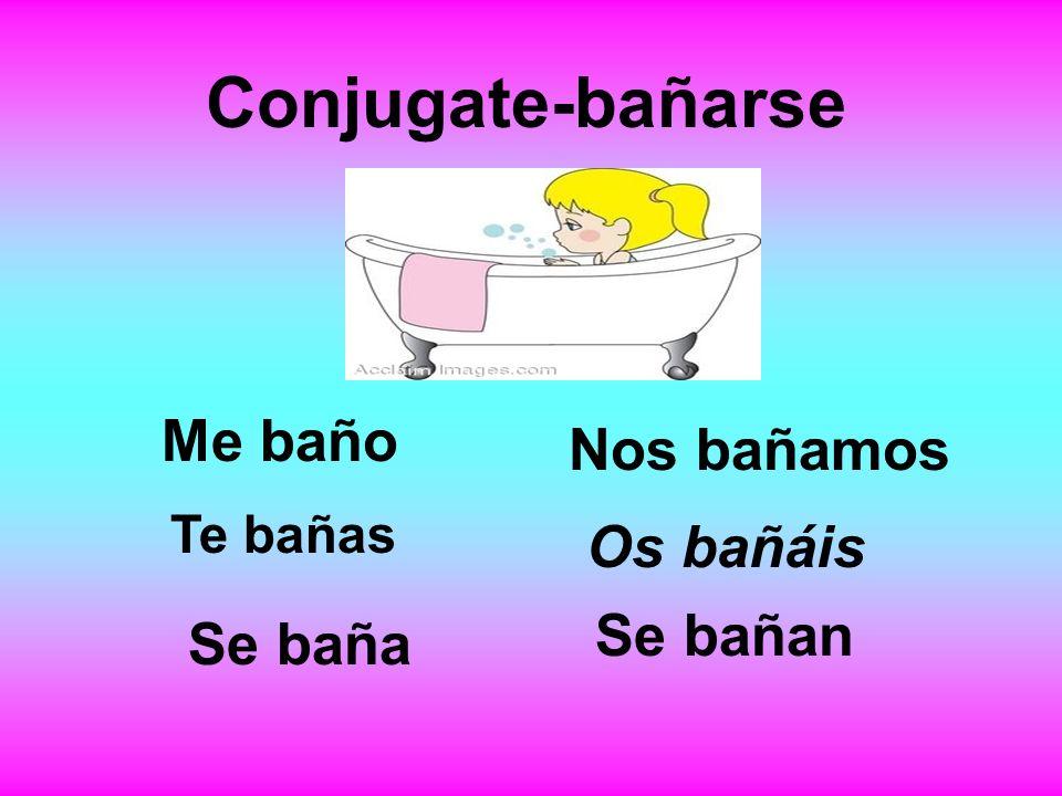Conjugate-bañarse Me baño Te bañas Se baña Nos bañamos Os bañáis Se bañan