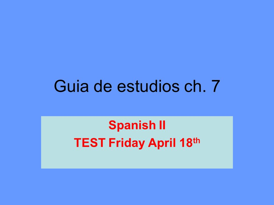 Guia de estudios ch. 7 Spanish II TEST Friday April 18 th