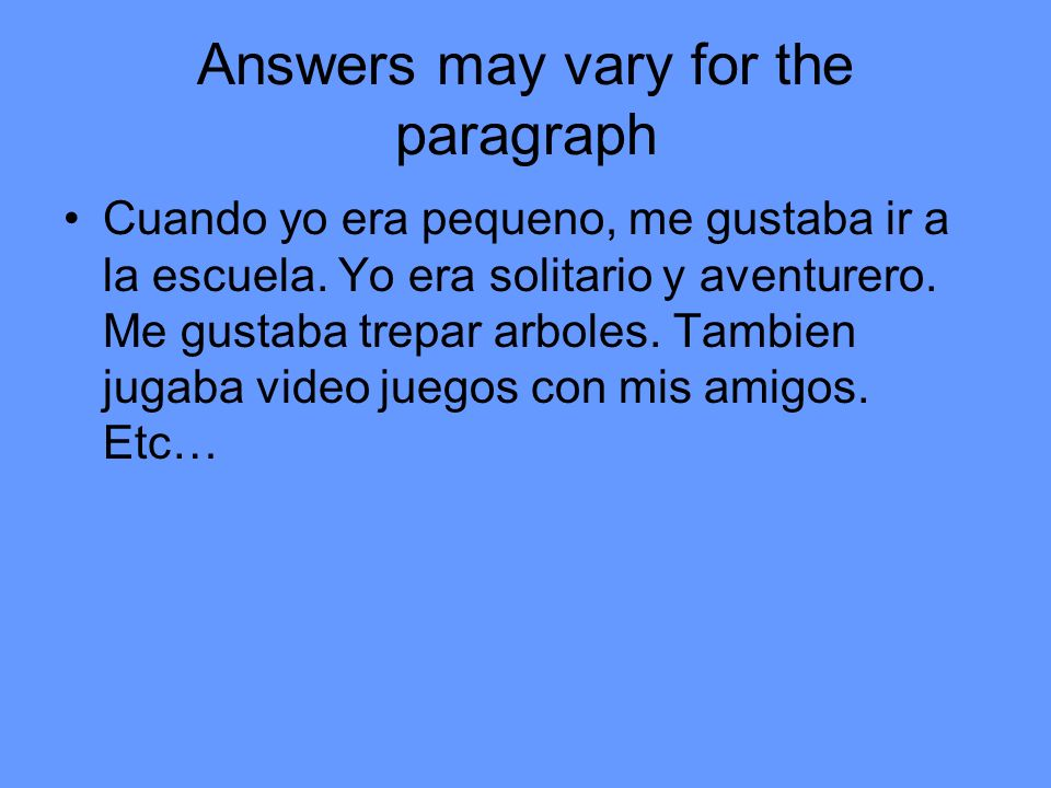 Answers may vary for the paragraph Cuando yo era pequeno, me gustaba ir a la escuela.