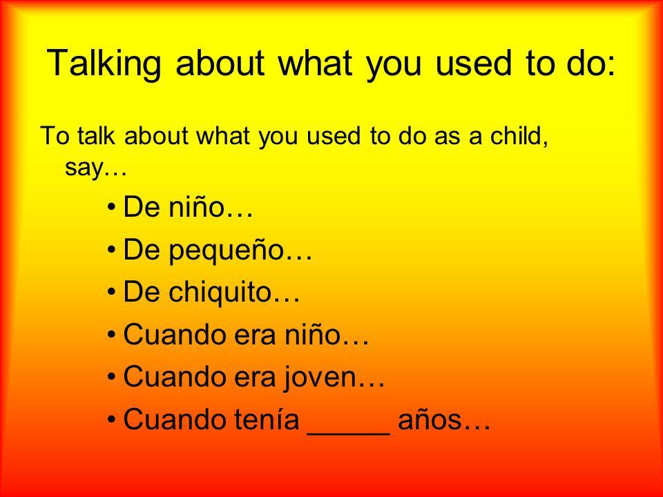 Talking about what you used to do: To talk about what you used to do as a child, say… De niño… De pequeño… De chiquito… Cuando era niño… Cuando era joven… Cuando tenía _____ años…