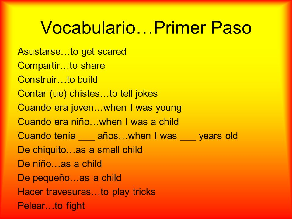Vocabulario…Primer Paso Asustarse…to get scared Compartir…to share Construir…to build Contar (ue) chistes…to tell jokes Cuando era joven…when I was young Cuando era niño…when I was a child Cuando tenía ___ años…when I was ___ years old De chiquito…as a small child De niño…as a child De pequeño…as a child Hacer travesuras…to play tricks Pelear…to fight