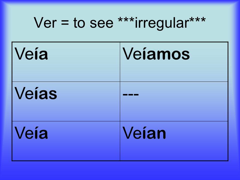 Ver = to see ***irregular*** Ve ía Ve íamos Ve ías --- Ve ía Ve ían