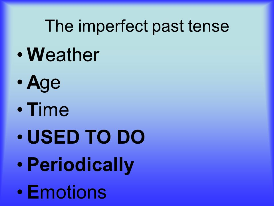 The imperfect past tense Weather Age Time USED TO DO Periodically Emotions