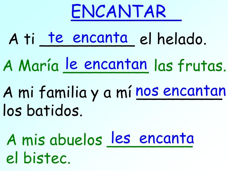 A ti __________ el helado. ENCANTAR te A mi familia y a mí _________ los batidos. encanta nosencantan A María _________ las frutas. leencantan A mis a