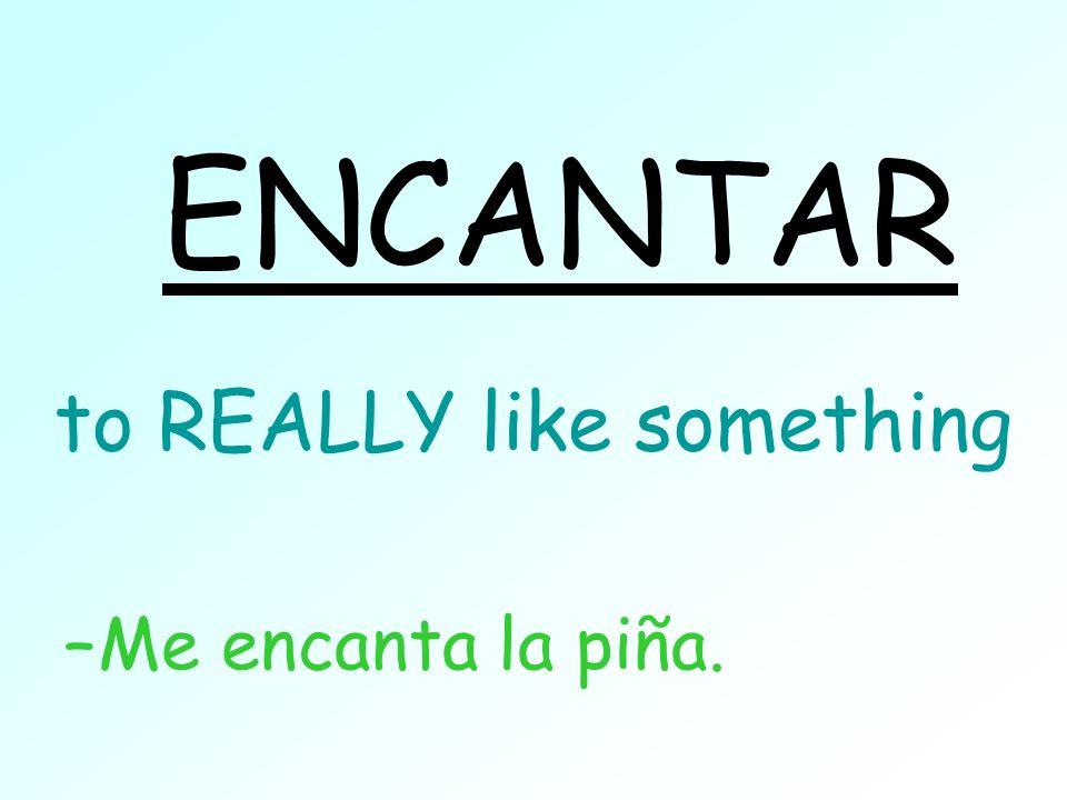 to REALLY like something –Me encanta la piña. ENCANTAR