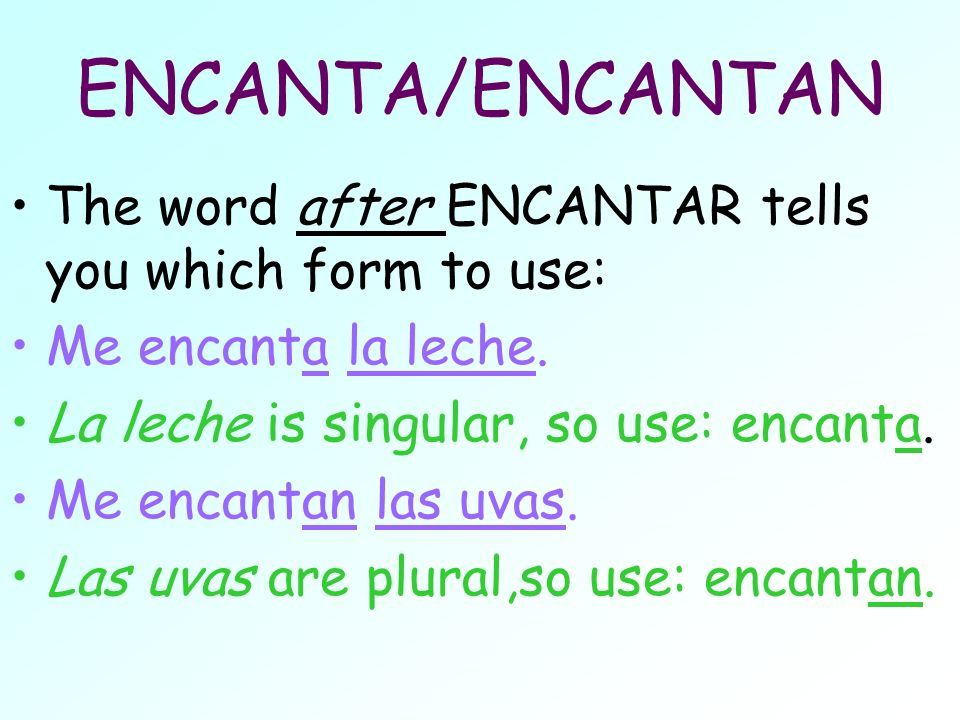 ENCANTA/ENCANTAN The word after ENCANTAR tells you which form to use: Me encanta la leche. La leche is singular, so use: encanta. Me encantan las uvas
