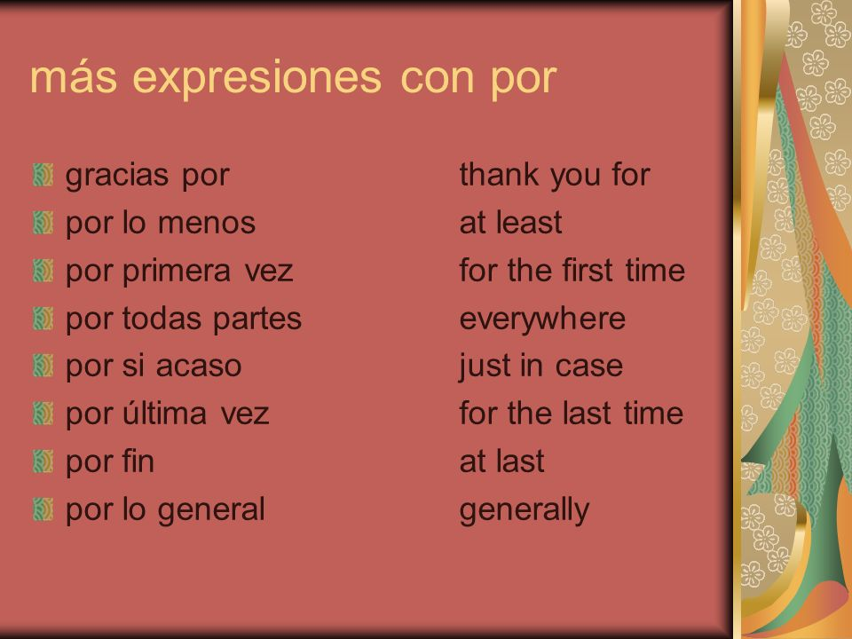 más expresiones con por gracias porthank you for por lo menosat least por primera vezfor the first time por todas parteseverywhere por si acasojust in case por última vezfor the last time por finat last por lo generalgenerally