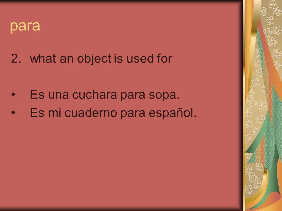 para 2.what an object is used for Es una cuchara para sopa. Es mi cuaderno para español.