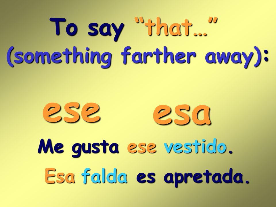 To say that… (something farther away) : ese Me gusta es apretada. esa ese vestido. Esafalda