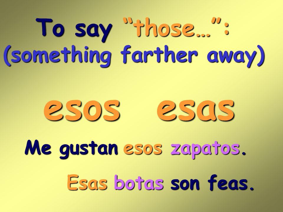To say those…: (something farther away) esos Me gustan son feas. esas esoszapatos. Esasbotas