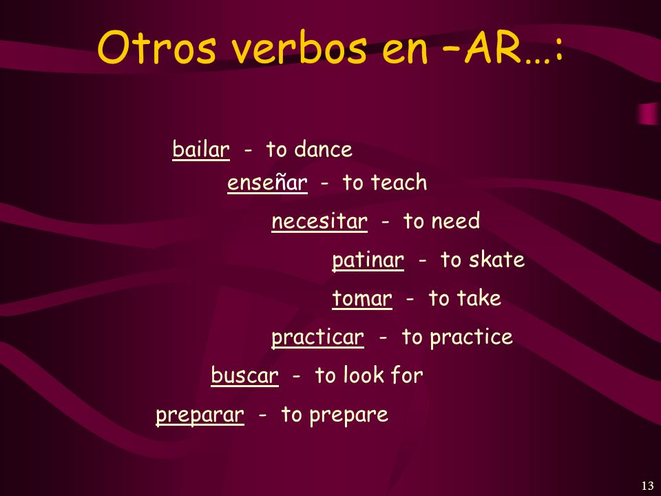 12 Otros verbos en –AR…: trabajar - to work estudiar - to study hablar - to speak, to talk entrar- to enter nadar - to swim preguntar - to ask usar - to use, to wear pasar - to happen, to pass, to spend (time) ayudar - to help