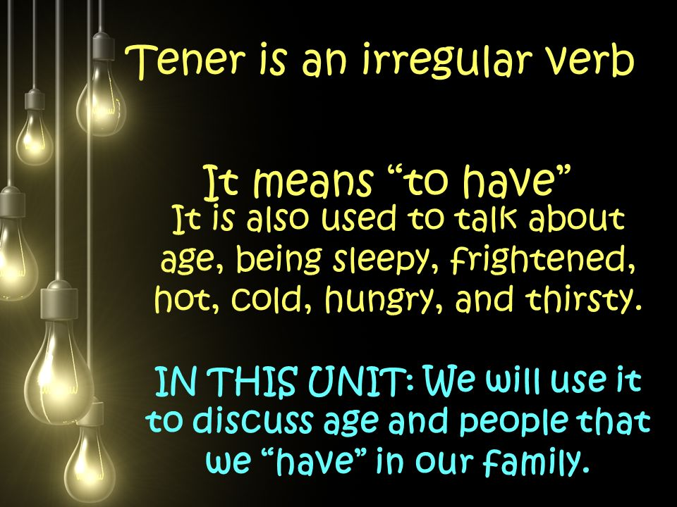 Tener is an irregular verb It means to have It is also used to talk about age, being sleepy, frightened, hot, cold, hungry, and thirsty.