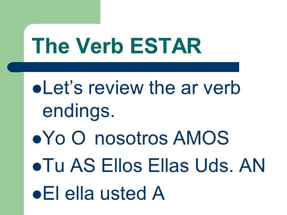 The Verb Estar Estar is considered an IRREGULAR verb because it does not follow the pattern of Ar verb exactly.