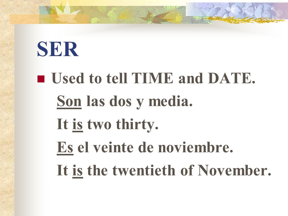 SER Used to tell TIME and DATE.Son las dos y media.