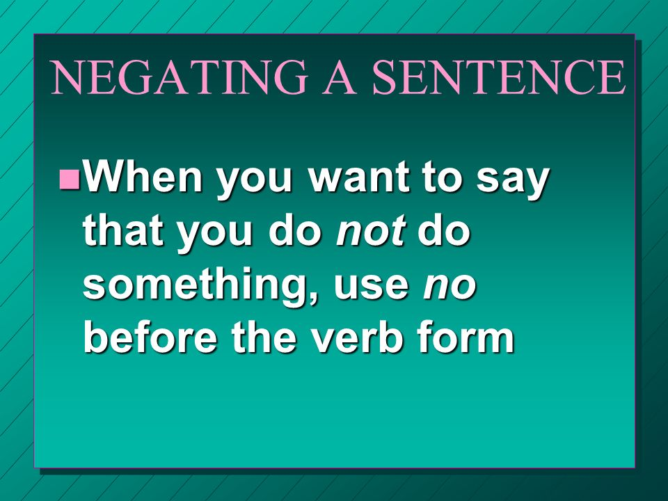 NEGATING A SENTENCE n When you want to say that you do not do something, use no before the verb form
